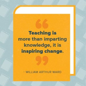 Teaching is more important than imparting knowledge, it is inspiring change. - William Arthur Ward